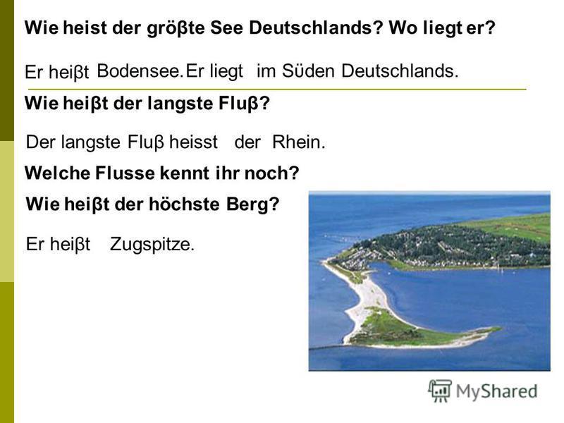 Wie heist der gröβte See Deutschlands? Wo liegt er? Er heist Bodensee. Er liegt im Sϋden Deutschlands. Wie heist der langste Fluβ? Der langste Fluβ heisst der Rhein. Wie heist der höchste Berg? Er heist Zugspitze. Welche Flusse kennt ihr noch?
