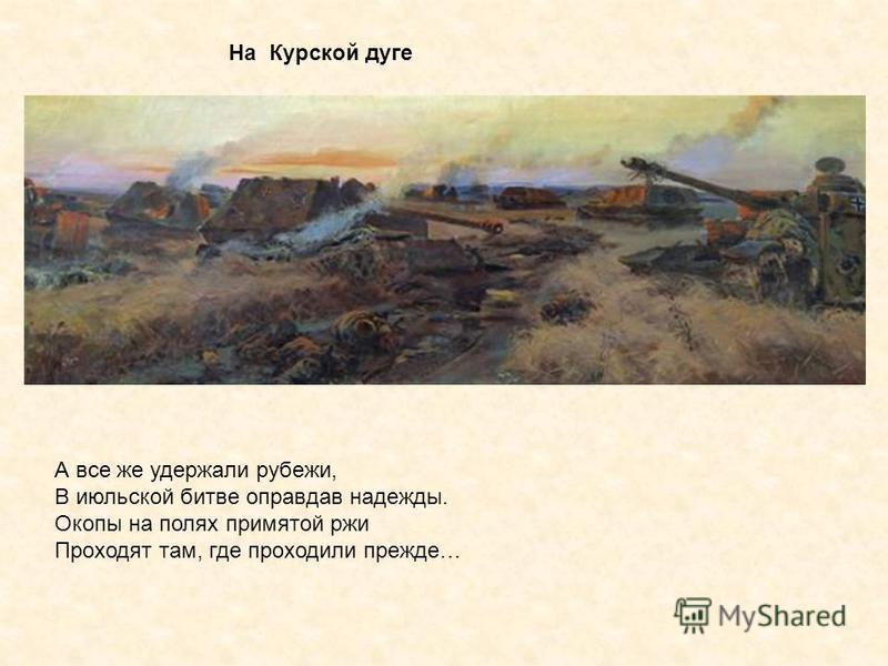 На Курской дуге А все же удержали рубежи, В июльской битве оправдав надежды. Окопы на полях примятой ржи Проходят там, где проходили прежде…