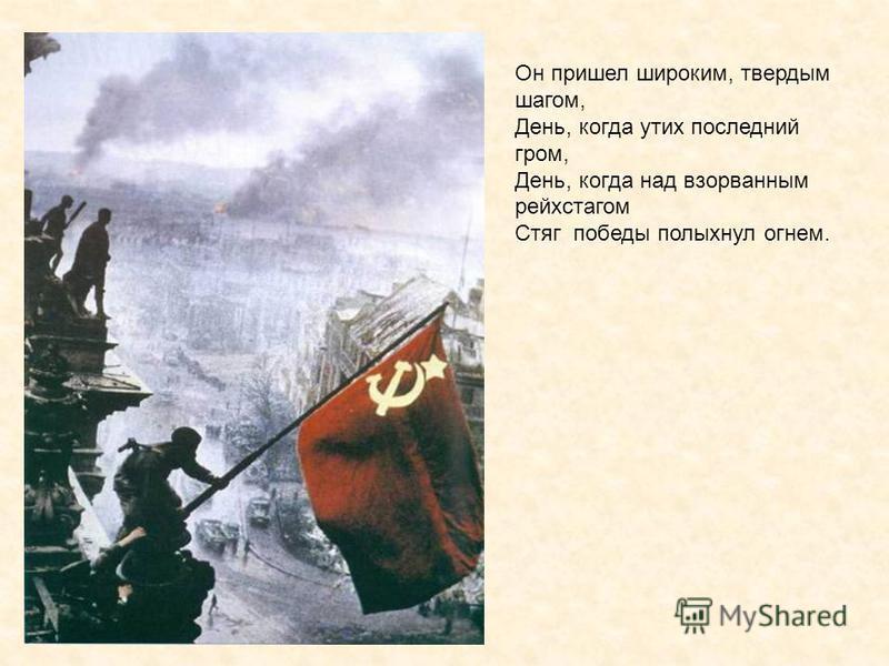 Он пришел широким, твердым шагом, День, когда утих последний гром, День, когда над взорванным рейхстагом Стяг победы полыхнул огнем.