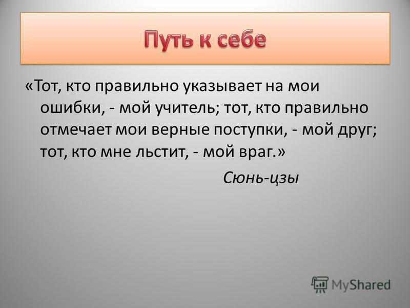«Тот, кто правильно указывает на мои ошибки, - мой учитель; тот, кто правильно отмечает мои верные поступки, - мой друг; тот, кто мне льстит, - мой враг.» Сюнь-цзы