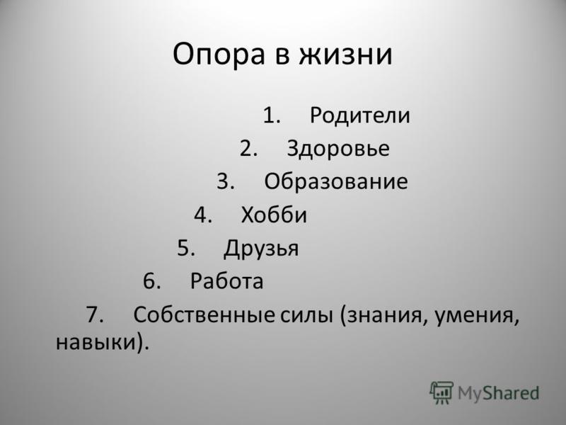 Опора в жизни 1. Родители 2. Здоровье 3. Образование 4. Хобби 5. Друзья 6. Работа 7. Собственные силы (знания, умения, навыки).