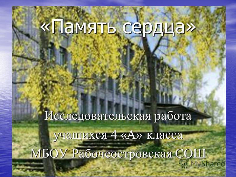 «Память сердца» Исследовательская работа учащихся 4 «А» класса МБОУ Рабочеостровская СОШ