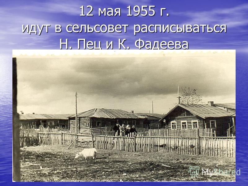 12 мая 1955 г. идут в сельсовет расписываться Н. Пец и К. Фадеева