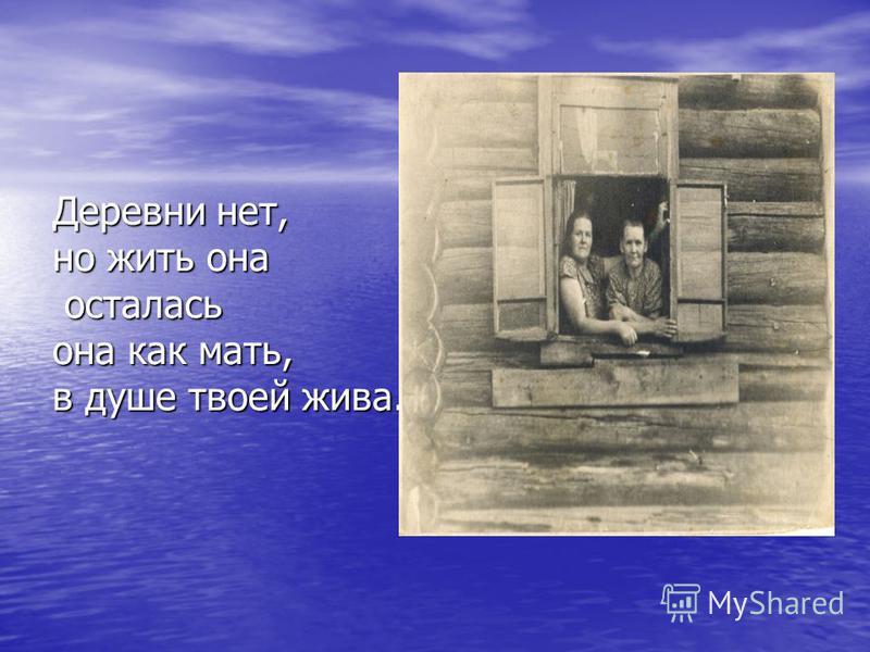 Деревни нет, но жить она осталась она как мать, в душе твоей жива.