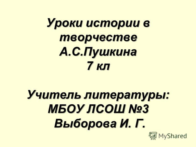 Уроки истории в творчестве А.С.Пушкина 7 кл Учитель литературы: МБОУ ЛСОШ 3 Выборова И. Г.
