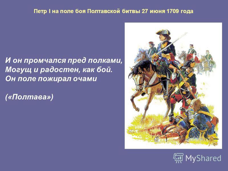 Петр I на поле боя Полтавской битвы 27 июня 1709 года И он промчался пред полками, Могущ и радостен, как бой. Он поле пожирал очами («Полтава»)