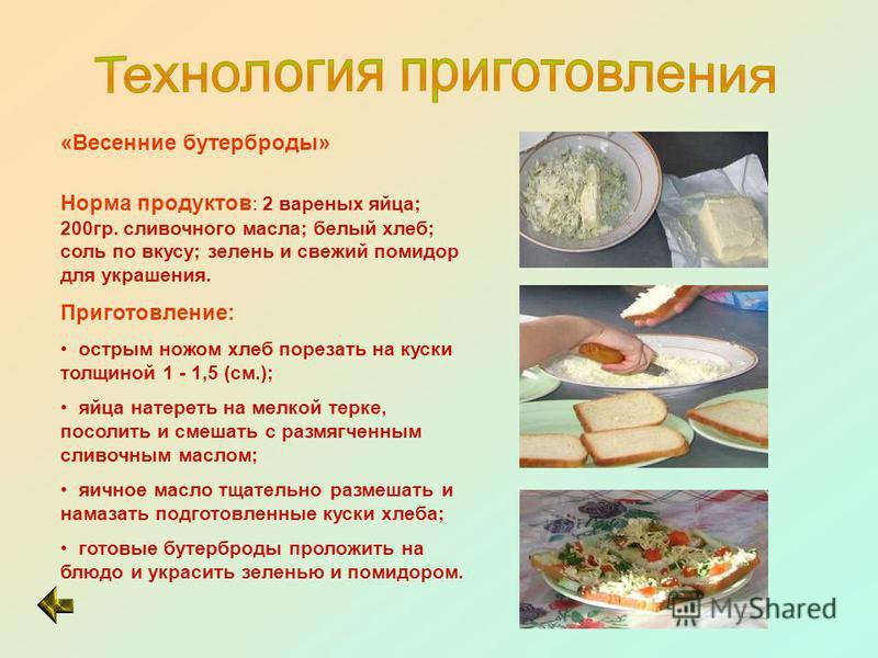 «Весенние бутерброды» Норма продуктов : 2 вареных яйца; 200 гр. сливочного масла; белый хлеб; соль по вкусу; зелень и свежий помидор для украшения. Приготовление: острым ножом хлеб порезать на куски толщиной 1 - 1,5 (см.); яйца натереть на мелкой тер