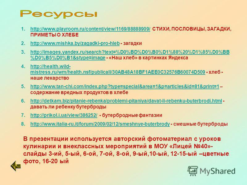 1.http://www.playroom.ru/content/view/1169/88888909/ СТИХИ, ПОСЛОВИЦЫ, ЗАГАДКИ, ПРИМЕТЫ О ХЛЕБЕ 2.http://www.mishka.by/zagadki-pro-hleb - загадкиhttp://www.mishka.by/zagadki-pro-hleb 3.http://images.yandex.ru/search?text=%D0%BD%D0%B0%D1%88%20%D1%85%D