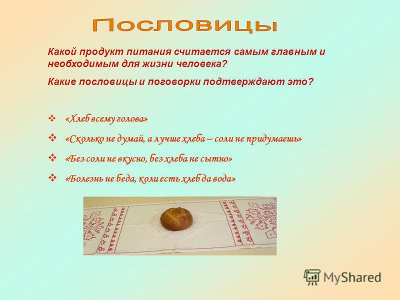 Какой продукт питания считается самым главным и необходимым для жизни человека? Какие пословицы и поговорки подтверждают это? «Хлеб всему голова» «Сколько не думай, а лучше хлеба – соли не придумаешь» «Без соли не вкусно, без хлеба не сытно» «Болезнь