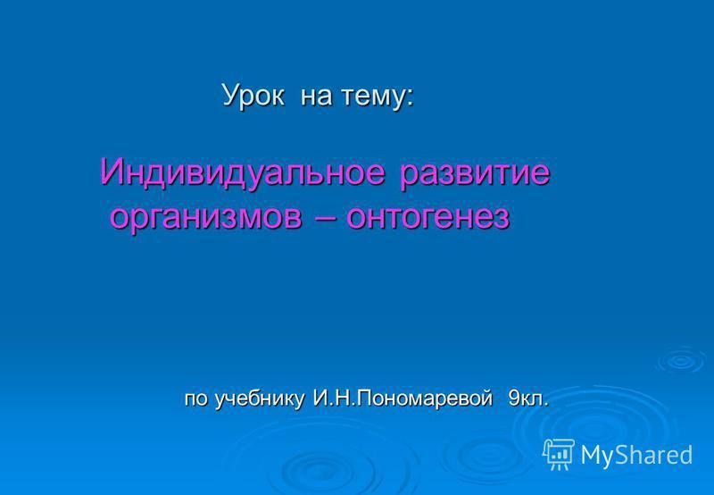 Урок на тему: Урок на тему: Индивидуальное развитие организмов – онтогенез организмов – онтогенез по учебнику И.Н.Пономаревой 9 кл. по учебнику И.Н.Пономаревой 9 кл.