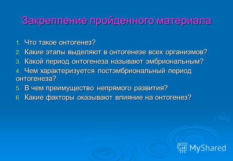 Закрепление пройденного материала 1. Что такое онтогенез? 2. Какие этапы выделяют в онтогенезе всех организмов? 3. Какой период онтогенеза называют эмбриональным? 4. Чем характеризуется постэмбриональный период онтогенеза? 5. В чем преимущество непря