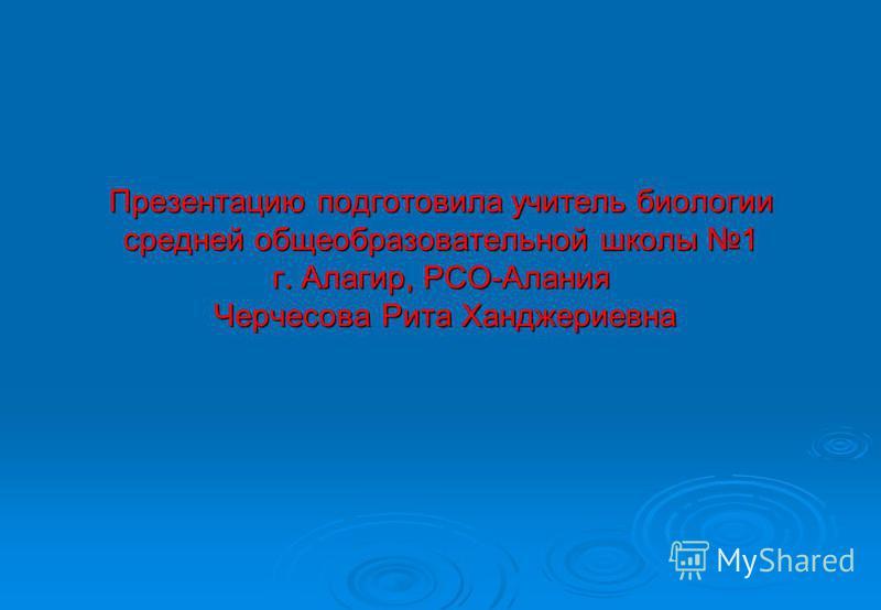 Презентацию подготовила учитель биологии средней общеобразовательной школы 1 г. Алагир, РСО-Алания Черчесова Рита Ханджериевна
