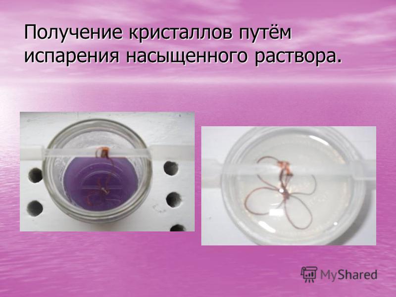 Получение кристаллов путём испарения насыщенного раствора.