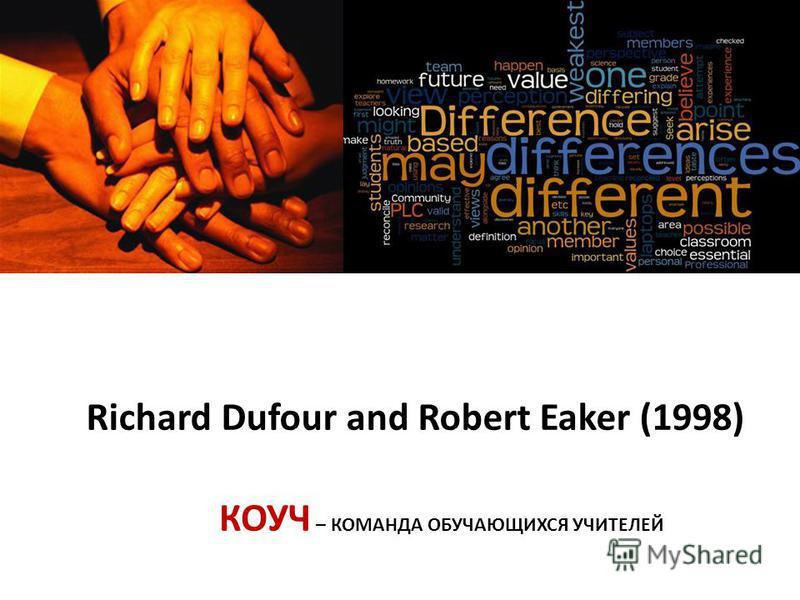 Richard Dufour and Robert Eaker (1998) КОУЧ – КОМАНДА ОБУЧАЮЩИХСЯ УЧИТЕЛЕЙ