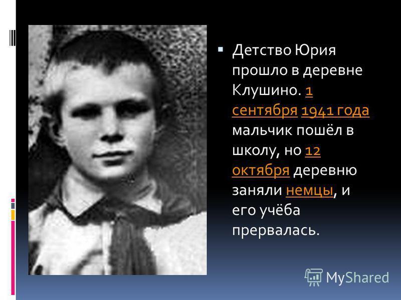 Детство Юрия прошло в деревне Клушино. 1 сентября 1941 года мальчик пошёл в школу, но 12 октября деревню заняли немцы, и его учёба прервалась.1 сентября 1941 года 12 октября немцы
