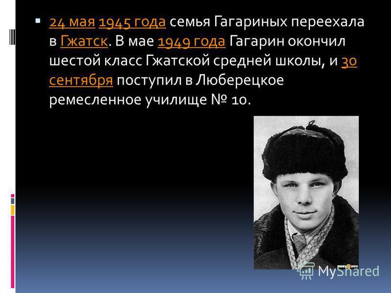 24 мая 1945 года семья Гагариных переехала в Гжатск. В мае 1949 года Гагарин окончил шестой класс Гжатской средней школы, и 30 сентября поступил в Люберецкое ремесленное училище 10. 24 мая 1945 года Гжатск 1949 года 30 сентября