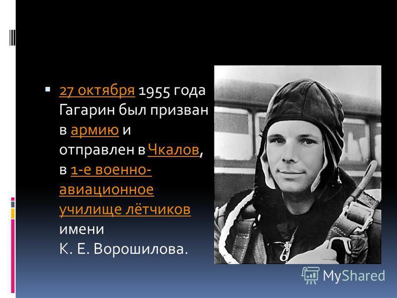 27 октября 1955 года Гагарин был призван в армию и отправлен в Чкалов, в 1-е военно- авиационное училище лётчиков имени К. Е. Ворошилова. 27 октября армию Чкалов 1-е военно- авиационное училище лётчиков