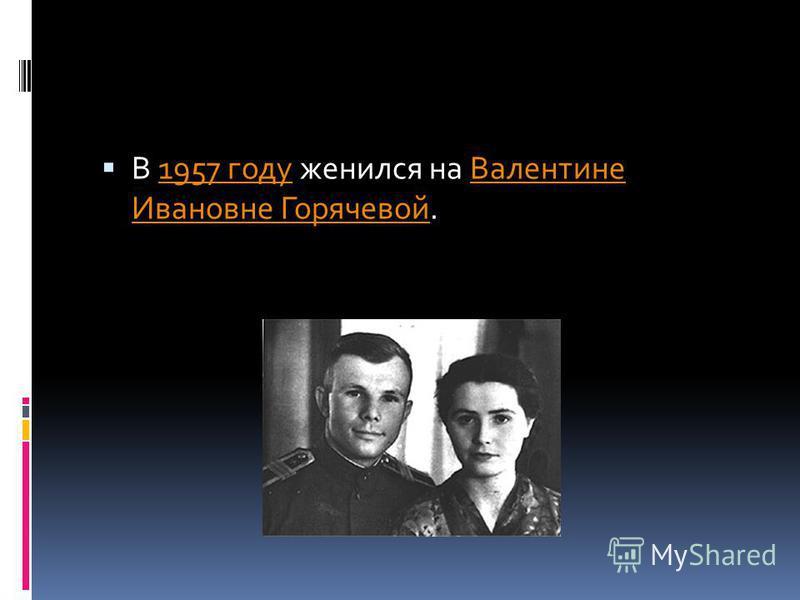 В 1957 году женился на Валентине Ивановне Горячевой.1957 году Валентине Ивановне Горячевой