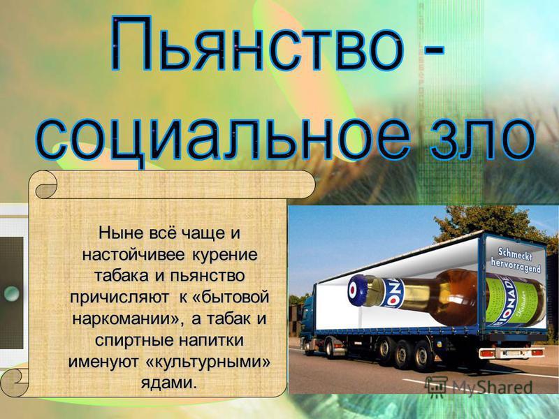Ныне всё чаще и настойчивее курение табака и пьянство причисляют к «бытовой наркомании», а табак и спиртные напитки именуют «культурными» ядами.