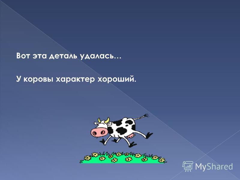 Вот эта деталь удалась… У коровы характер хороший.