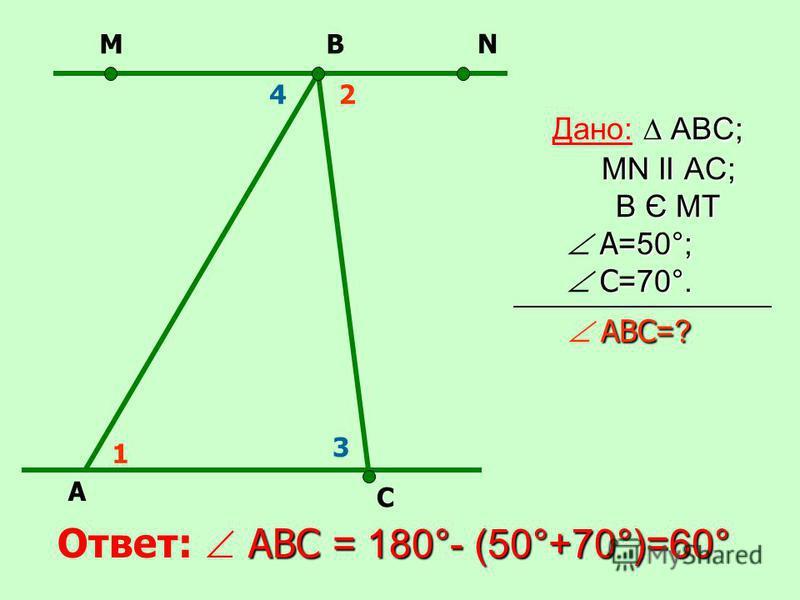 АВС; MN II AC; В Є МТ А =50°; С =70°. АВС =? Дано: АВС; MN II AC; В Є МТ А =50°; С =70°. АВС =? АВС = 180°- (50°+70°)=60° Ответ: АВС = 180°- (50°+70°)=60° А N С ВМ 1 24 3