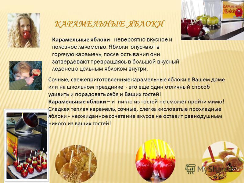 КАРАМЕЛЬНЫЕ ЯБЛОКИ Сочные, свежеприготовленные карамельные яблоки в Вашем доме или на школьном празднике - это еще один отличный способ удивить и порадовать себя и Ваших гостей! Карамельные яблоки – и никто из гостей не сможет пройти мимо! Сладкая те