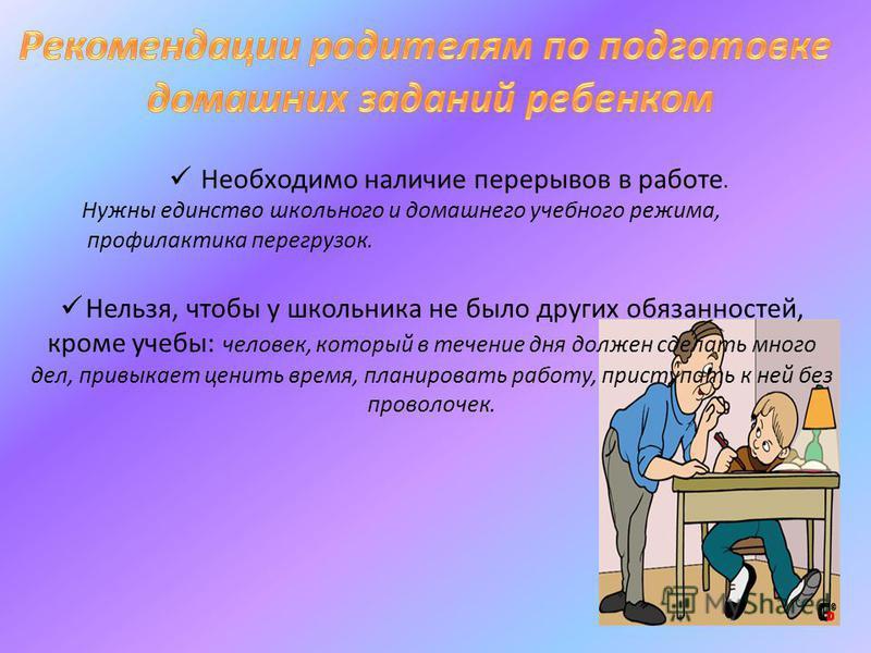 Необходимо наличие перерывов в работе. Нужны единство школьного и домашнего учебного режима, профилактика перегрузок. Нельзя, чтобы у школьника не было других обязанностей, кроме учебы: человек, который в течение дня должен сделать много дел, привыка