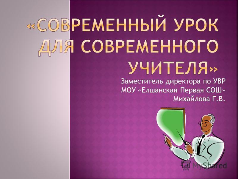 Заместитель директора по УВР МОУ «Елшанская Первая СОШ» Михайлова Г.В.