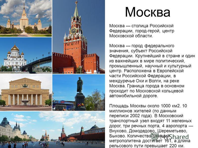 Москва Москва столица Российской Федерации, город-герой, центр Московской области. Москва город федерального значения, субъект Российской Федерации. Крупнейший в стране и один из важнейших в мире политический, промышленный, научный и культурный центр