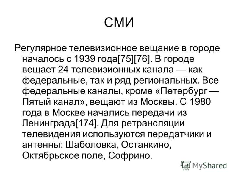 СМИ Регулярное телевизионное вещание в городе началось с 1939 года[75][76]. В городе вещает 24 телевизионных канала как федеральные, так и ряд региональных. Все федеральные каналы, кроме «Петербург Пятый канал», вещают из Москвы. С 1980 года в Москве