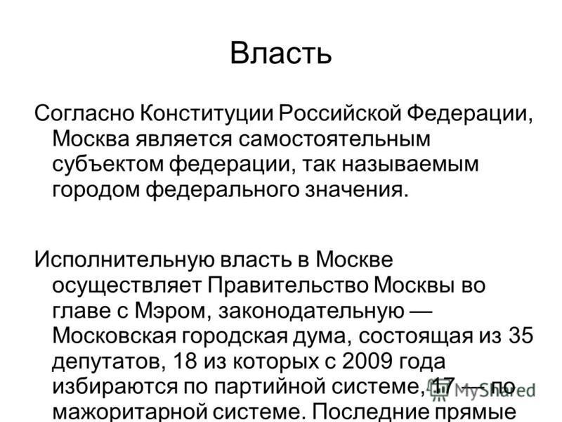 Власть Согласно Конституции Российской Федерации, Москва является самостоятельным субъектом федерации, так называемым городом федерального значения. Исполнительную власть в Москве осуществляет Правительство Москвы во главе с Мэром, законодательную Мо
