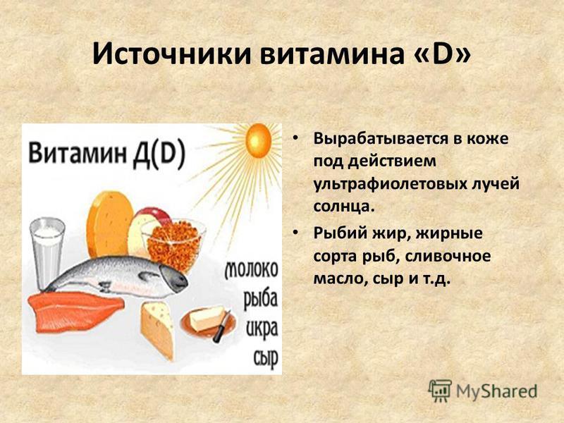 Источники витамина «D» Вырабатывается в коже под действием ультрафиолетовых лучей солнца. Рыбий жир, жирные сорта рыб, сливочное масло, сыр и т.д.
