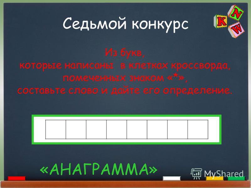 Седьмой конкурс «АНАГРАММА» Из букв, которые написаны в клетках кроссворда, помеченных знаком «*», составьте слово и дайте его определение.