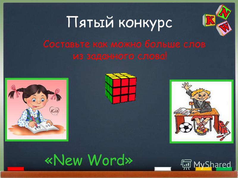 Пятый конкурс «New Word» Составьте как можно больше слов из заданного слова!
