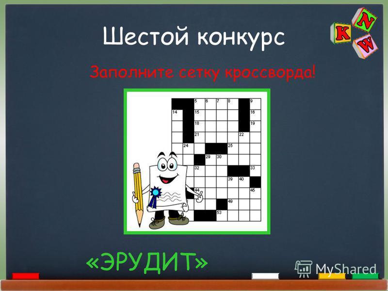 Шестой конкурс «ЭРУДИТ» Заполните сетку кроссворда!