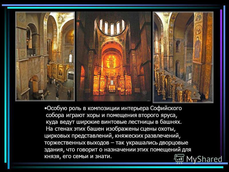 Особую роль в композиции интерьера Софийского собора играют хоры и помещения второго яруса, куда ведут широкие винтовые лестницы в башнях. На стенах этих башен изображены сцены охоты, цирковых представлений, княжеских развлечений, торжественных выход