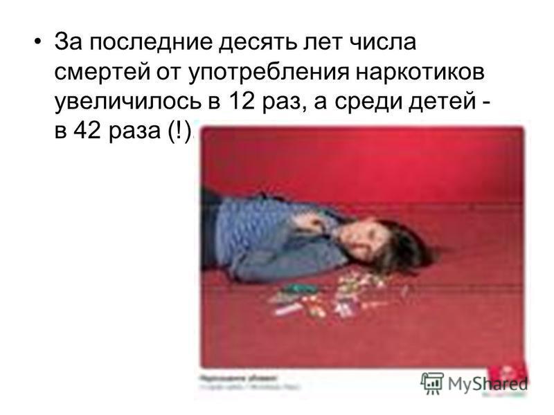 За последние десять лет числа смертей от употребления наркотиков увеличилось в 12 раз, а среди детей - в 42 раза (!).