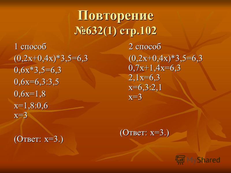 Повторение 632(1) стр.102 1 способ (0,2 х+0,4 х)*3,5=6,30,6 х*3,5=6,30,6 х=6,3:3,50,6 х=1,8 х=1,8:0,6 х=3 (Ответ: х=3.) 2 способ 2 способ (0,2 х+0,4 х)*3,5=6,3 0,7 х+1,4 х=6,3 2,1 х=6,3 х=6,3:2,1 х=3 (0,2 х+0,4 х)*3,5=6,3 0,7 х+1,4 х=6,3 2,1 х=6,3 х=
