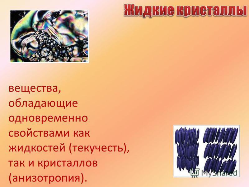 вещества, обладающие одновременно свойствами как жидкостей (текучесть), так и кристаллов (анизотропия).