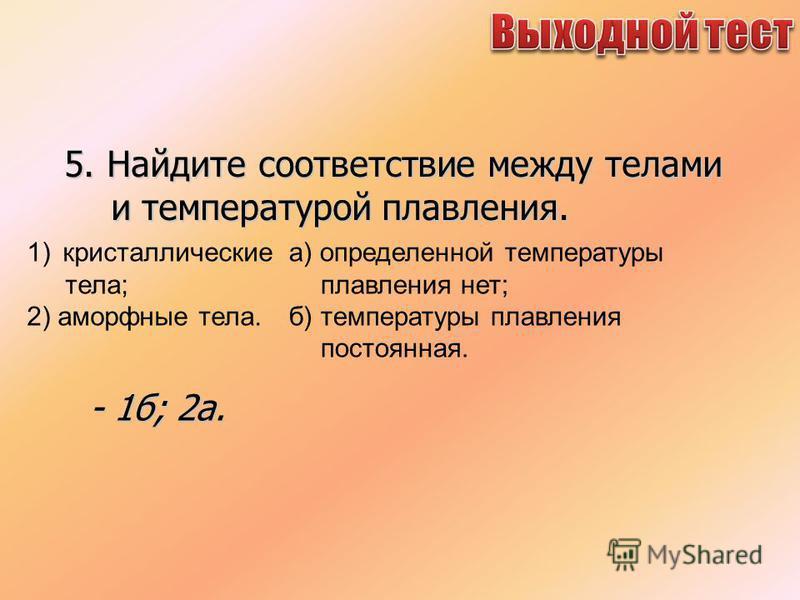5. Найдите соответствие между телами и температурой плавления. 1) кристаллические тела; 2) аморфные тела. а) определенной температуры плавления нет; б) температуры плавления постоянная. - 1 б; 2 а.