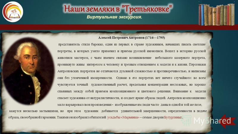 Алексе́й Петро́вич Антро́пов (17161795) представитель стиля барокко, один из первых в стране художников, начавших писать светские портреты, в которых умело применял и приемы русской иконописи. Вошел в историю русской живописи мастером, с чьим именем