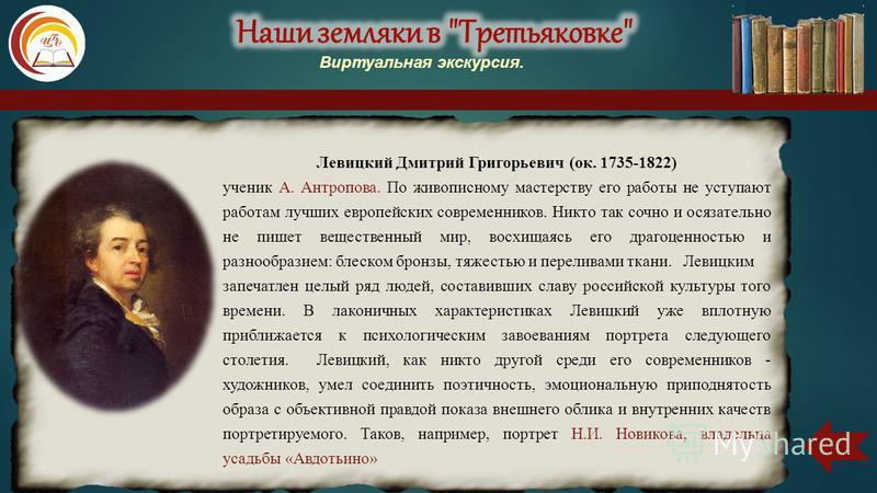 Левицкий Дмитрий Григорьевич (ок. 1735-1822) ученик А. Антропова. По живописному мастерству его работы не уступают работам лучших европейских современников. Никто так сочно и осязательно не пишет вещественный мир, восхищаясь его драгоценностью и разн