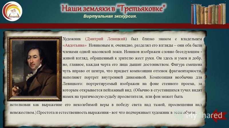Художник (Дмитрий Левицкий) был близко знаком с владельцем «Авдотьина» Новиковым и, очевидно, разделял его взгляды – они оба были членами одной масонской ложи. Новиков изображен словно беседующим - живой взгляд, обращенный к зрителю жест руки. Он зде