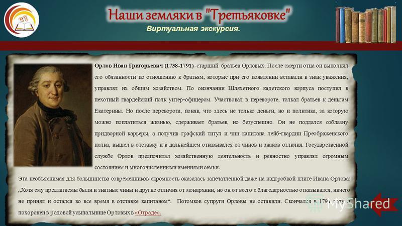 Орлов Иван Григорьевич (1738-1791)–старший братьев Орловых. После смерти отца он выполнял его обязанности по отношению к братьям, которые при его появлении вставали в знак уважения, управлял их общим хозяйством. По окончании Шляхетного кадетского кор