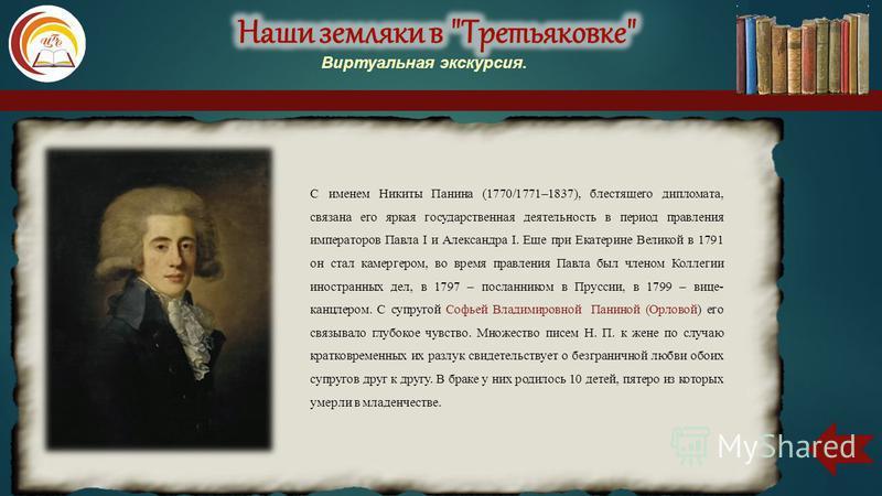 С именем Никиты Панина (1770/1771–1837), блестящего дипломата, связана его яркая государственная деятельность в период правления императоров Павла I и Александра I. Еще при Екатерине Великой в 1791 он стал камергером, во время правления Павла был чле