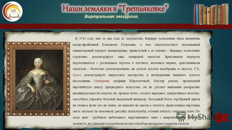 В 1741 году еще за два года до замужества, Варвара Алексеевна была назначена камер-фрейлиной Елизаветы Петровны, о чем свидетельствует жалованный миниатюрный портрет императрицы, приколотый к ее платью - Варвара Алексеевна горделиво демонстрирует зна