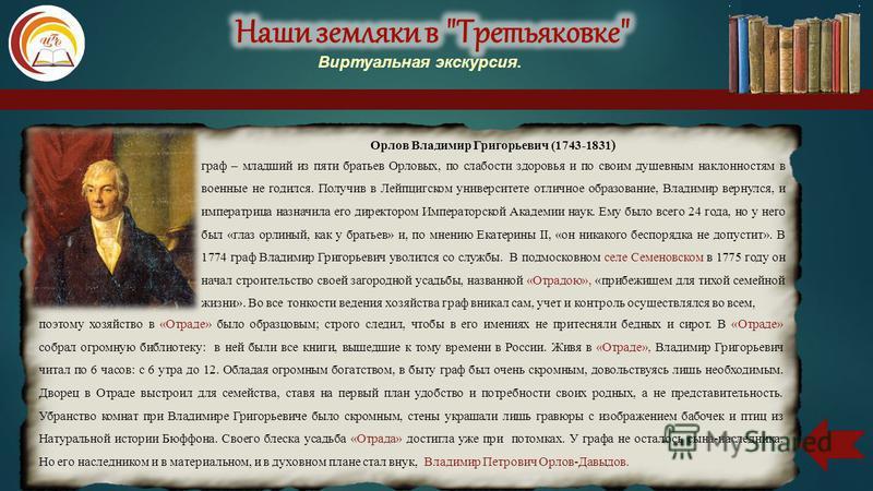 Орлов Владимир Григорьевич (1743-1831 ) граф – младший из пяти братьев Орловых, по слабости здоровья и по своим душевным наклонностям в военные не годился. Получив в Лейпцигском университете отличное образование, Владимир вернулся, и императрица назн