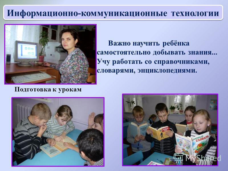 Важно научить ребёнка самостоятельно добывать знания... Учу работать со справочниками, словарями, энциклопедиями. Информационно-коммуникационные технологии Подготовка к урокам