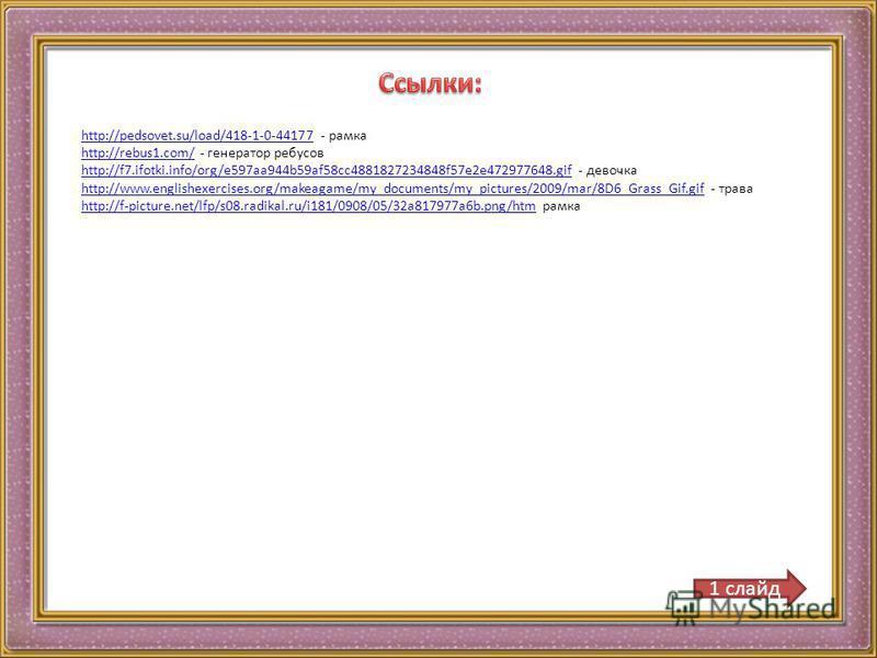 http://pedsovet.su/load/418-1-0-44177http://pedsovet.su/load/418-1-0-44177 - рамка http://rebus1.com/http://rebus1.com/ - генератор ребусов http://f7.ifotki.info/org/e597aa944b59af58cc4881827234848f57e2e472977648.gifhttp://f7.ifotki.info/org/e597aa94