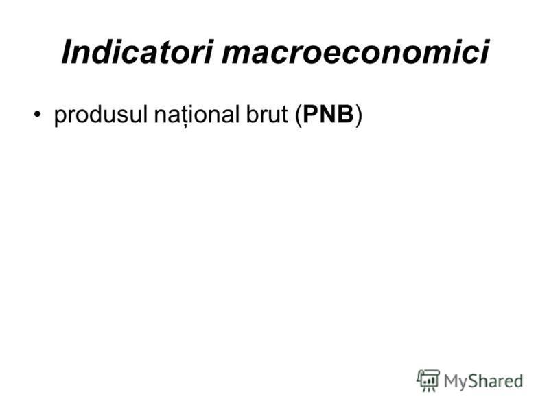 Indicatori macroeconomici produsul naţional brut (PNB)